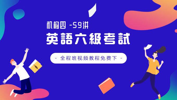 2018年12月(机构四)英语六级考试全程班视频教程百度网盘免费下载(59讲)